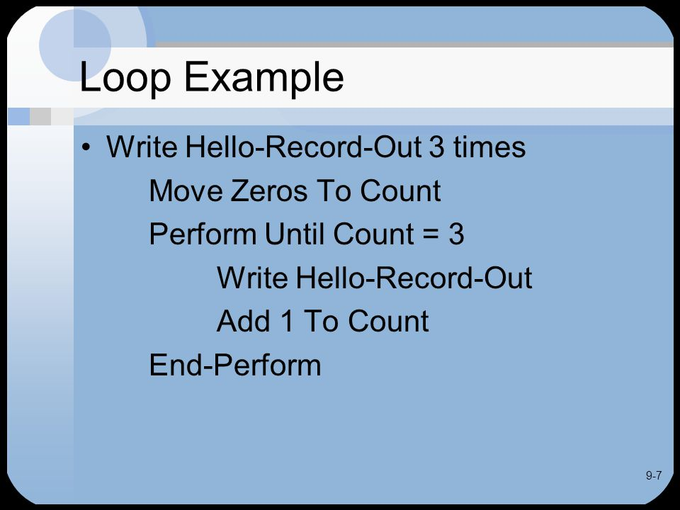 9-7 Loop Example Write Hello-Record-Out 3 times Move Zeros To Count Perform Until Count = 3 Write Hello-Record-Out Add 1 To Count End-Perform