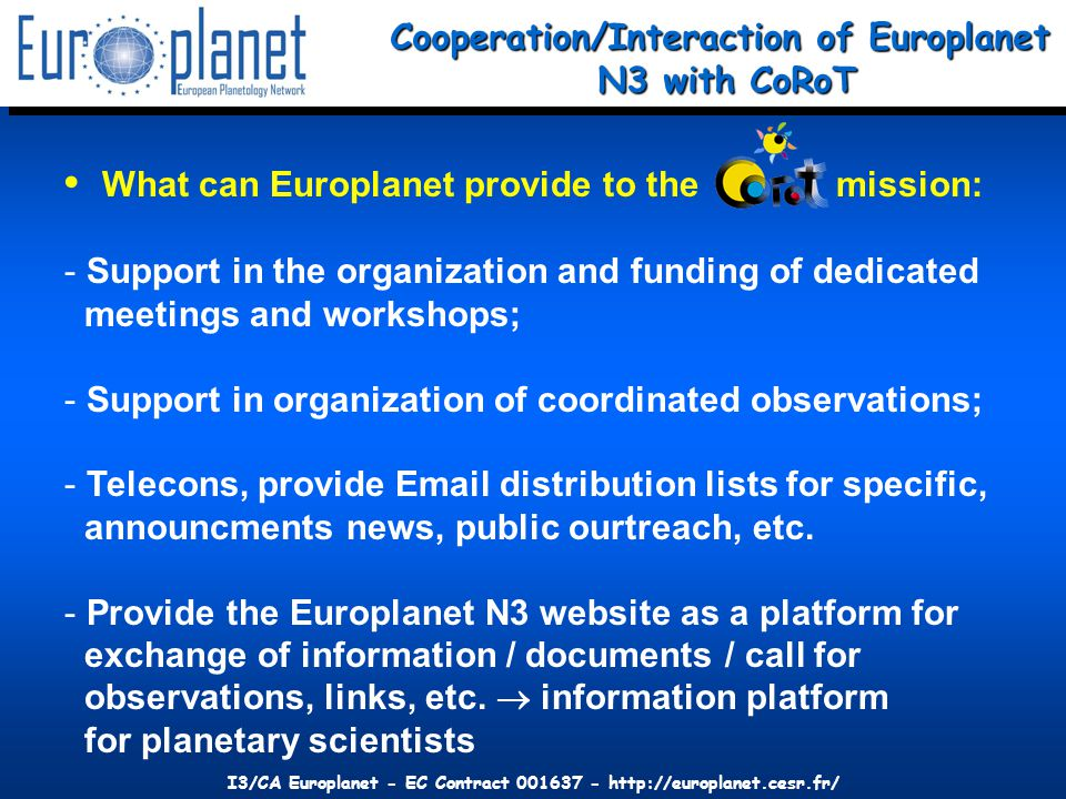 I3/CA Europlanet - EC Contract 001637 - http://europlanet.cesr.fr/ What can Europlanet provide to the mission: - Support in the organization and funding of dedicated meetings and workshops; - Support in organization of coordinated observations; - Telecons, provide Email distribution lists for specific, announcments news, public ourtreach, etc.