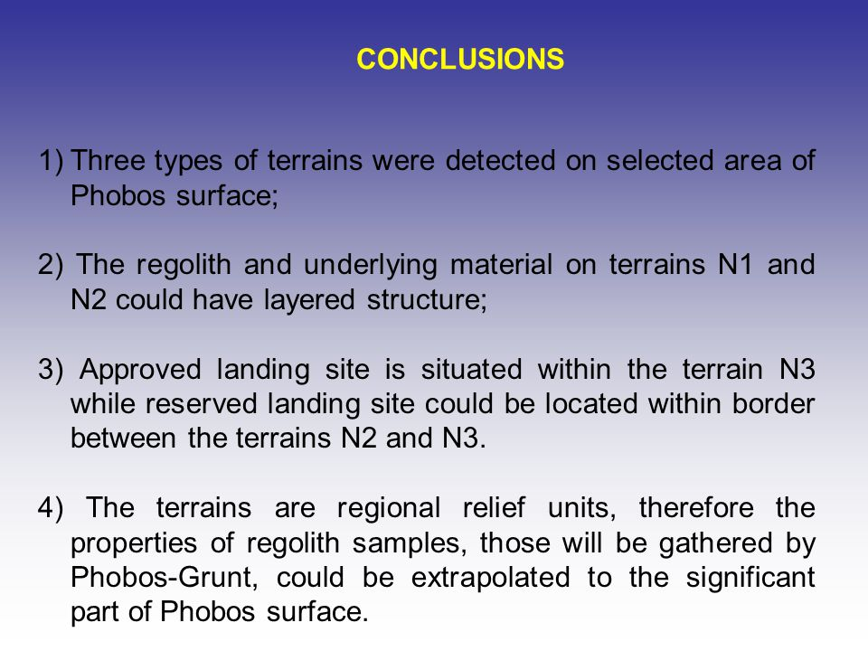 CONCLUSIONS 1)Three types of terrains were detected on selected area of Phobos surface; 2) The regolith and underlying material on terrains N1 and N2 could have layered structure; 3) Approved landing site is situated within the terrain N3 while reserved landing site could be located within border between the terrains N2 and N3.