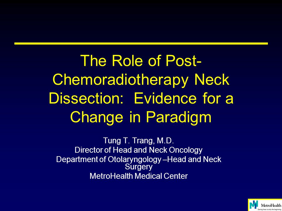 The Role of Post- Chemoradiotherapy Neck Dissection: Evidence for a Change in Paradigm Tung T. Trang, M.D. Director of Head and Neck Oncology Departme