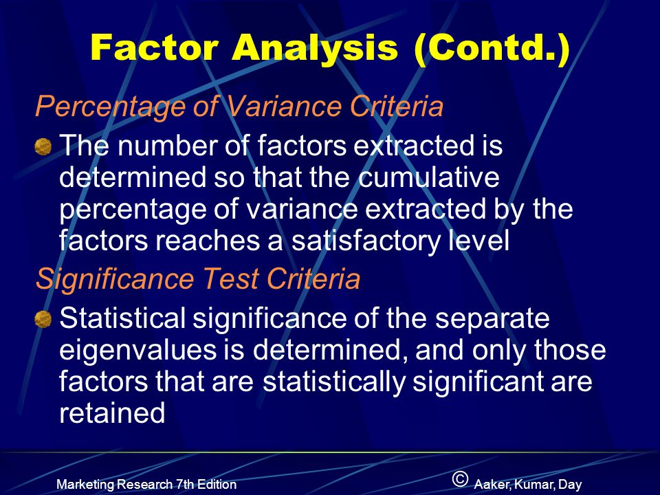 © Marketing Research 7th EditionAaker, Kumar, Day Factor Analysis (Contd.) Percentage of Variance Criteria The number of factors extracted is determined so that the cumulative percentage of variance extracted by the factors reaches a satisfactory level Significance Test Criteria Statistical significance of the separate eigenvalues is determined, and only those factors that are statistically significant are retained