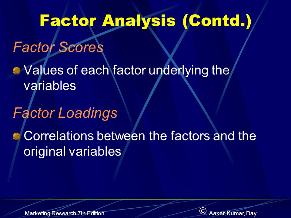 © Marketing Research 7th EditionAaker, Kumar, Day Factor Analysis (Contd.) Factor Scores Values of each factor underlying the variables Factor Loadings Correlations between the factors and the original variables