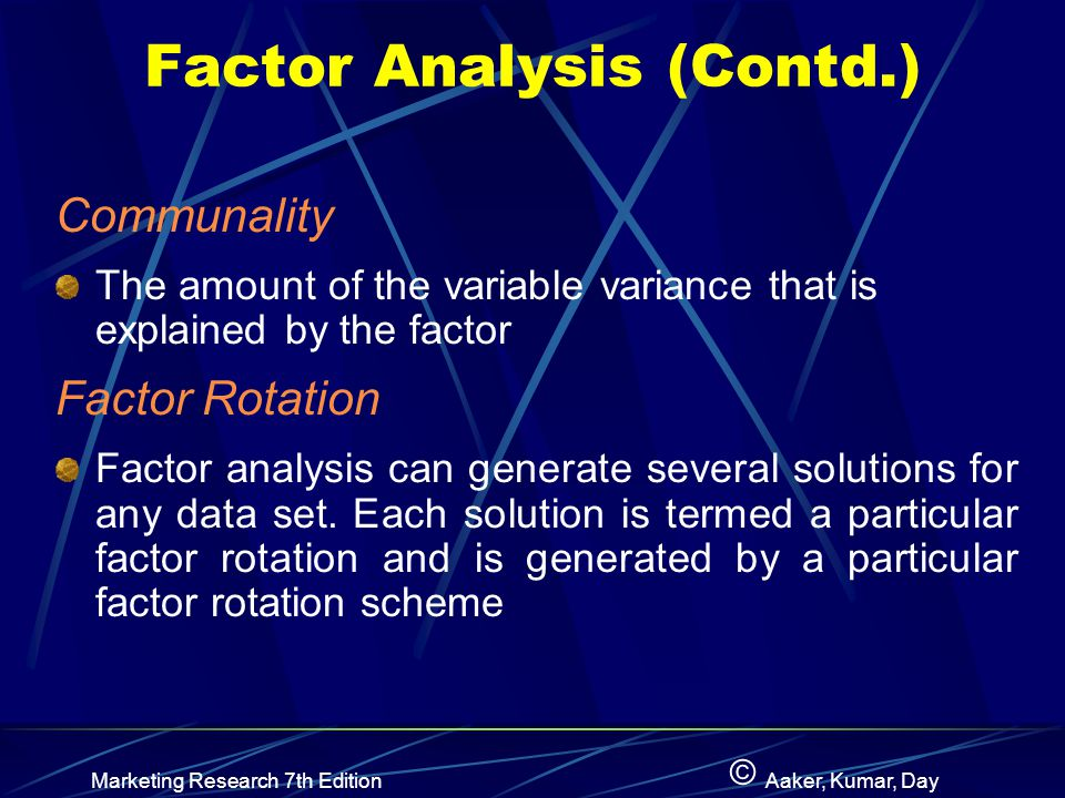 © Marketing Research 7th EditionAaker, Kumar, Day Factor Analysis (Contd.) Communality The amount of the variable variance that is explained by the factor Factor Rotation Factor analysis can generate several solutions for any data set.