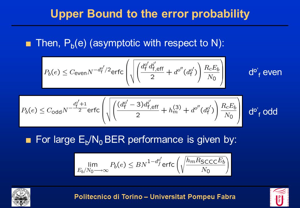 12 Politecnico di Torino – Universitat Pompeu Fabra Upper Bound to the error probability ■Then, P b (e) (asymptotic with respect to N): ■For large E b /N 0 BER performance is given by: d o' f odd d o' f even