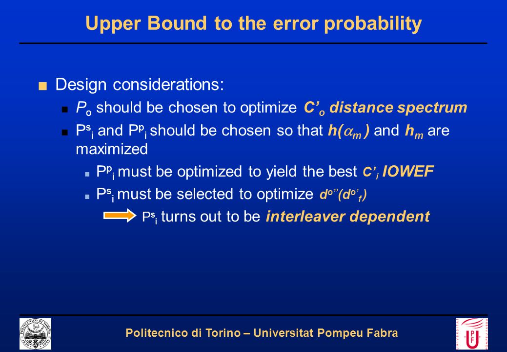 13 Politecnico di Torino – Universitat Pompeu Fabra Upper Bound to the error probability ■Design considerations: ■ P o should be chosen to optimize C' o distance spectrum ■ P s i and P p i should be chosen so that h(  m ) and h m are maximized ■ P p i must be optimized to yield the best C' i IOWEF ■ P s i must be selected to optimize d o'' (d o' f ) P s i turns out to be interleaver dependent