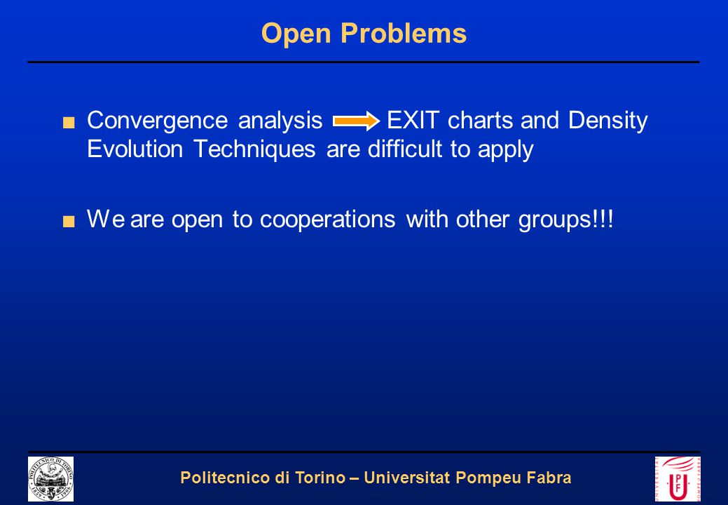 24 Politecnico di Torino – Universitat Pompeu Fabra Open Problems ■Convergence analysis EXIT charts and Density Evolution Techniques are difficult to
