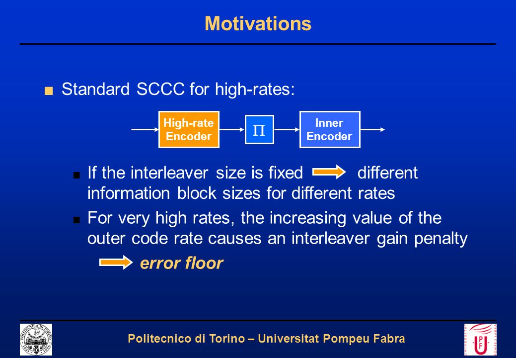 3 Politecnico di Torino – Universitat Pompeu Fabra Motivations ■Standard SCCC for high-rates: High-rate Encoder  Inner Encoder ■ If the interleaver size is fixed different information block sizes for different rates ■ For very high rates, the increasing value of the outer code rate causes an interleaver gain penalty error floor