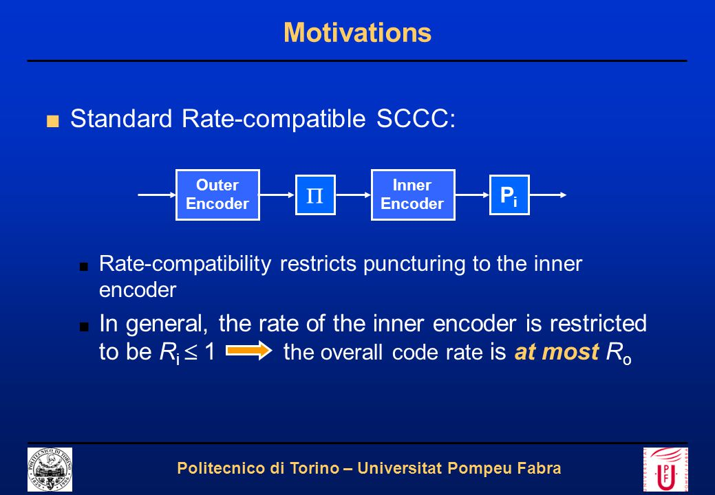 4 Politecnico di Torino – Universitat Pompeu Fabra Motivations ■Standard Rate-compatible SCCC: ■ Rate-compatibility restricts puncturing to the inner encoder ■ In general, the rate of the inner encoder is restricted to be R i  1 t he overall code rate is at most R o Outer Encoder  Inner Encoder PiPi