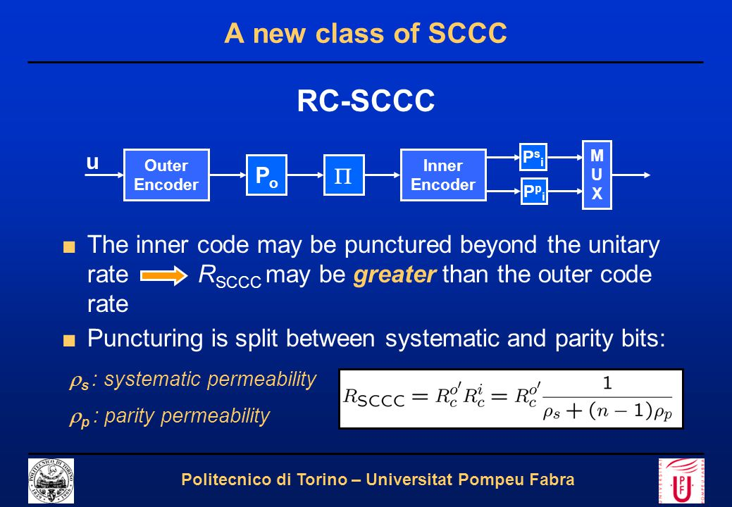 5 Politecnico di Torino – Universitat Pompeu Fabra A new class of SCCC RC-SCCC ■The inner code may be punctured beyond the unitary rate R SCCC may be greater than the outer code rate ■Puncturing is split between systematic and parity bits:  s : systematic permeability  p : parity permeability Outer Encoder  u Inner Encoder PoPo MUXMUX PsiPsi PpiPpi