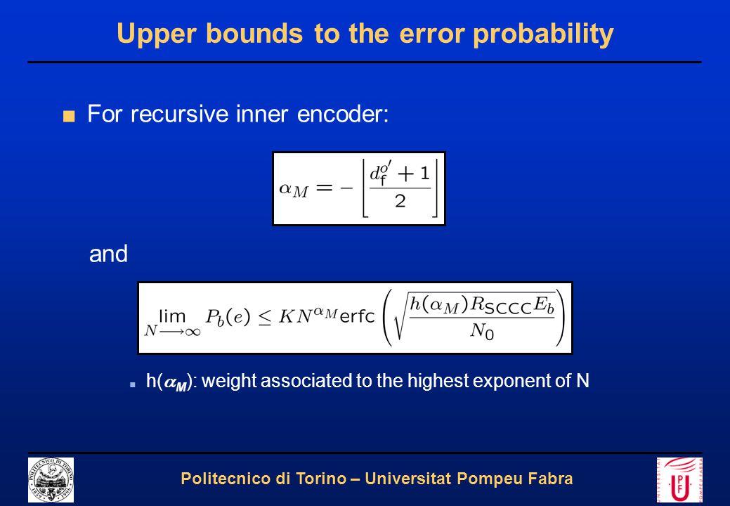 9 Politecnico di Torino – Universitat Pompeu Fabra Upper bounds to the error probability ■We obtain: ■ d o' f : free distance of C' o ■ d o'' (d o' f ): minimum weight of C'' o code sequences corresponding to a C' o code sequence of weight d o' f ■ d i' f,eff : effective free distance of C' i ■ h (3) m : minimum weight of C' i sequences generated by weight 3 input sequences