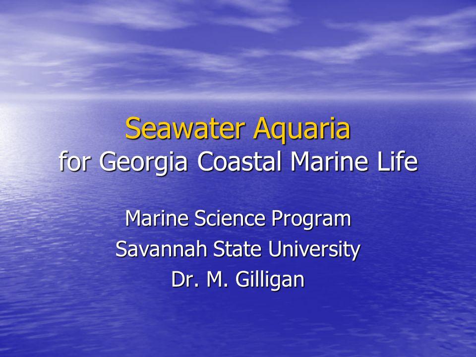 Seawater Aquaria for Georgia Coastal Marine Life Marine Science Program Savannah State University Dr.
