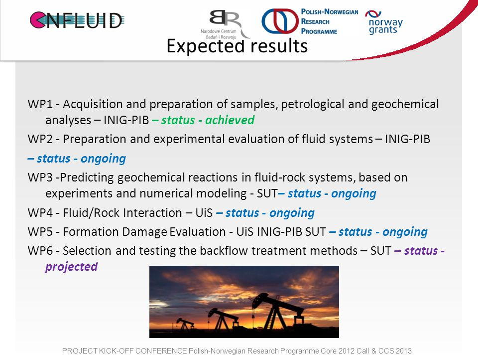 Expected results WP1 - Acquisition and preparation of samples, petrological and geochemical analyses – INIG-PIB – status - achieved WP2 - Preparation and experimental evaluation of fluid systems – INIG-PIB – status - ongoing WP3 -Predicting geochemical reactions in fluid-rock systems, based on experiments and numerical modeling - SUT– status - ongoing WP4 - Fluid/Rock Interaction – UiS – status - ongoing WP5 - Formation Damage Evaluation - UiS INIG-PIB SUT – status - ongoing WP6 - Selection and testing the backflow treatment methods – SUT – status - projected PROJECT KICK-OFF CONFERENCE Polish-Norwegian Research Programme Core 2012 Call & CCS 2013