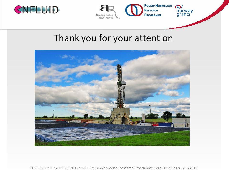 Thank you for your attention PROJECT KICK-OFF CONFERENCE Polish-Norwegian Research Programme Core 2012 Call & CCS 2013