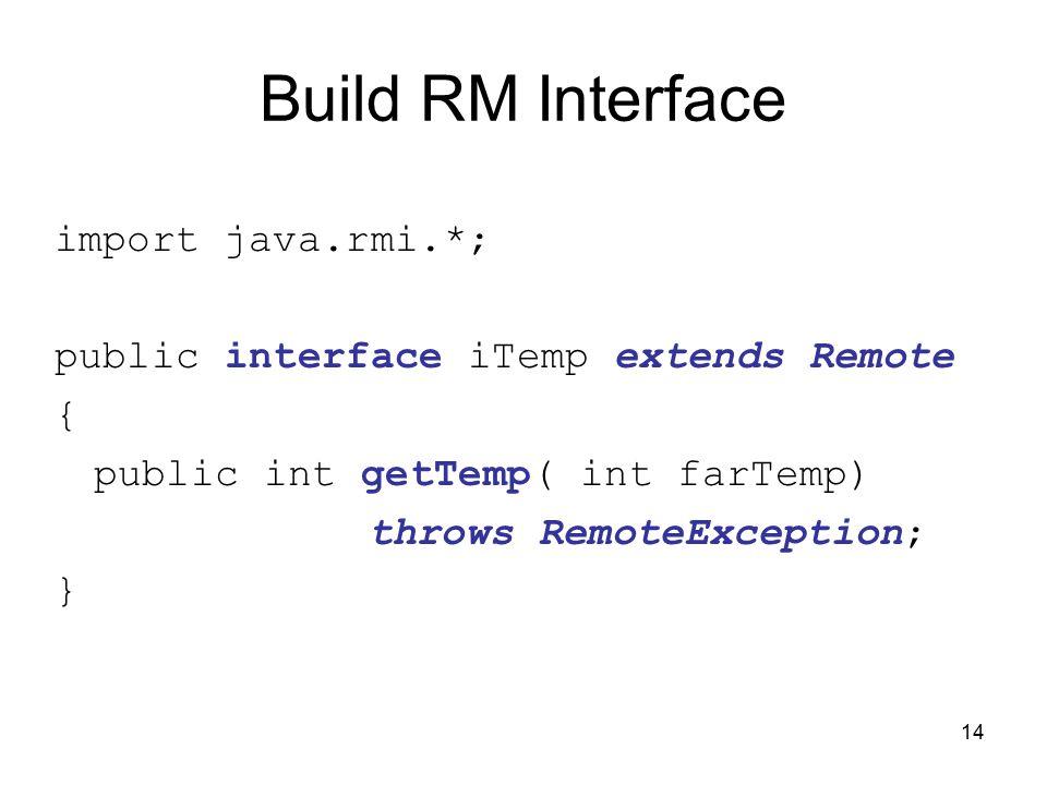 14 Build RM Interface import java.rmi.*; public interface iTemp extends Remote { public int getTemp( int farTemp) throws RemoteException; }