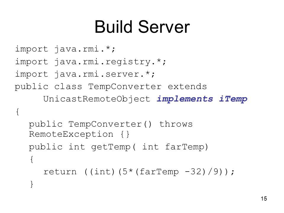 15 Build Server import java.rmi.*; import java.rmi.registry.*; import java.rmi.server.*; public class TempConverter extends UnicastRemoteObject implem