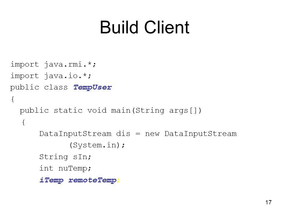 17 Build Client import java.rmi.*; import java.io.*; public class TempUser { public static void main(String args[]) { DataInputStream dis = new DataIn