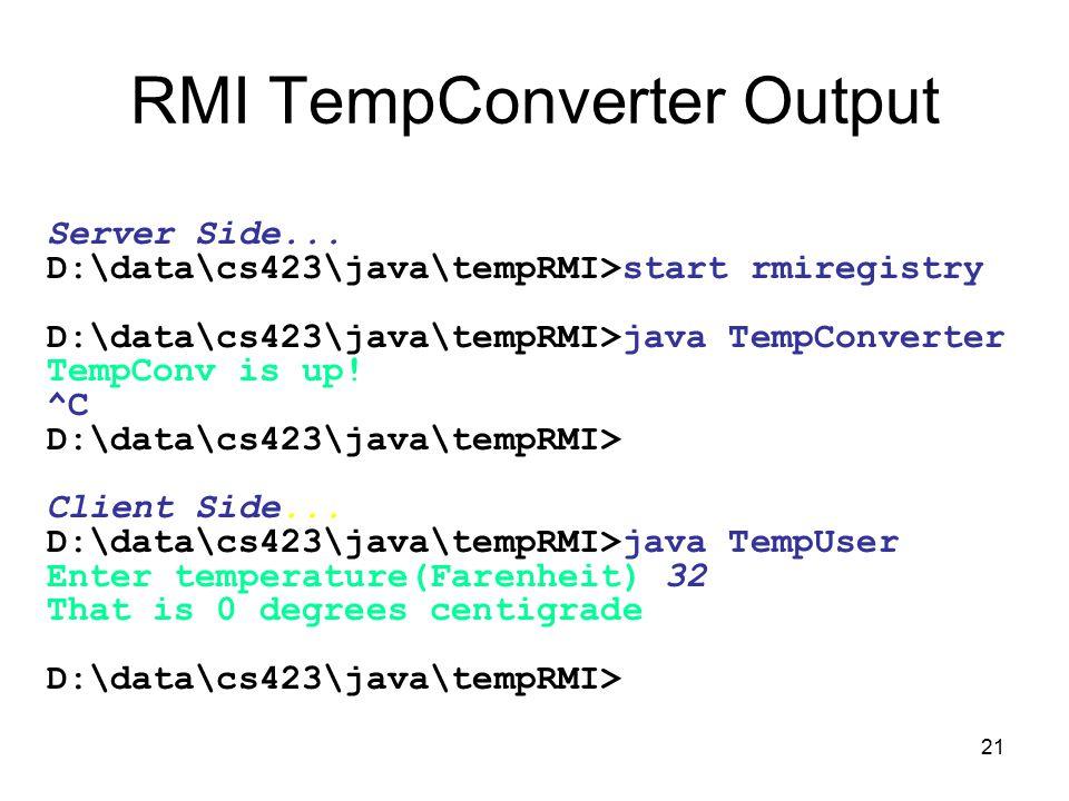 21 RMI TempConverter Output Server Side... D:\data\cs423\java\tempRMI>start rmiregistry D:\data\cs423\java\tempRMI>java TempConverter TempConv is up!