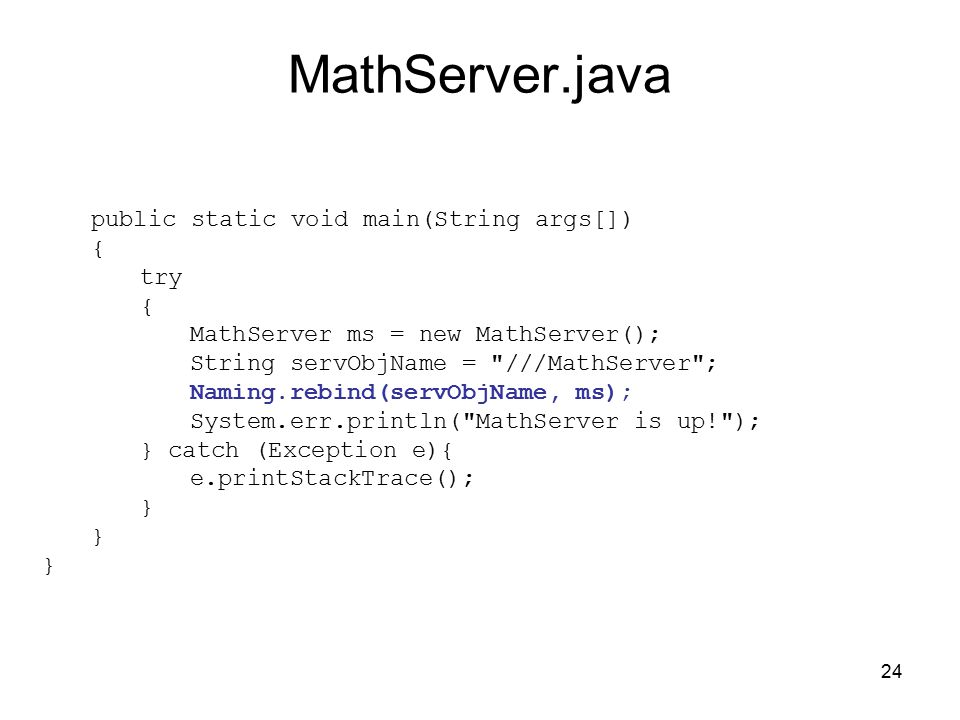 24 MathServer.java public static void main(String args[]) { try { MathServer ms = new MathServer(); String servObjName = ///MathServer ; Naming.rebind(servObjName, ms); System.err.println( MathServer is up! ); } catch (Exception e){ e.printStackTrace(); }