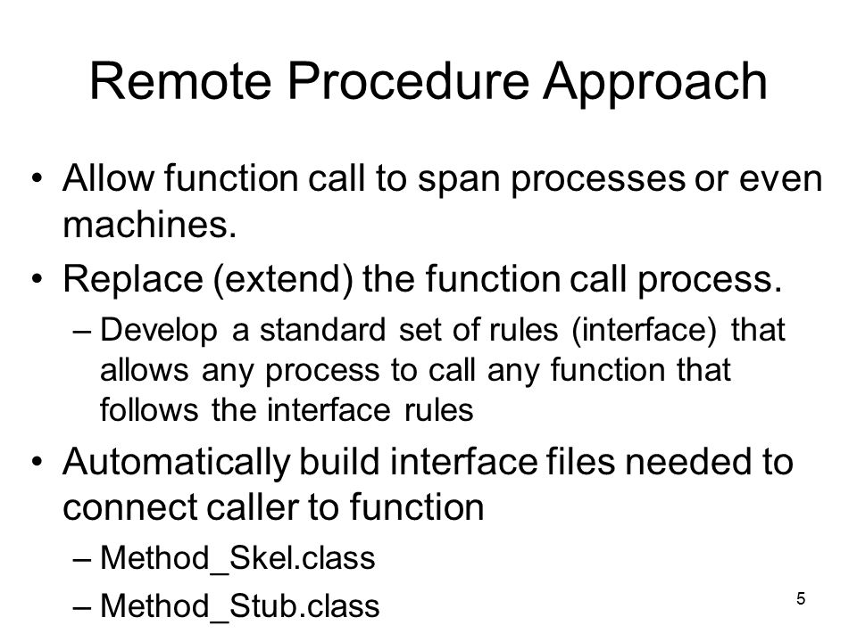5 Remote Procedure Approach Allow function call to span processes or even machines.