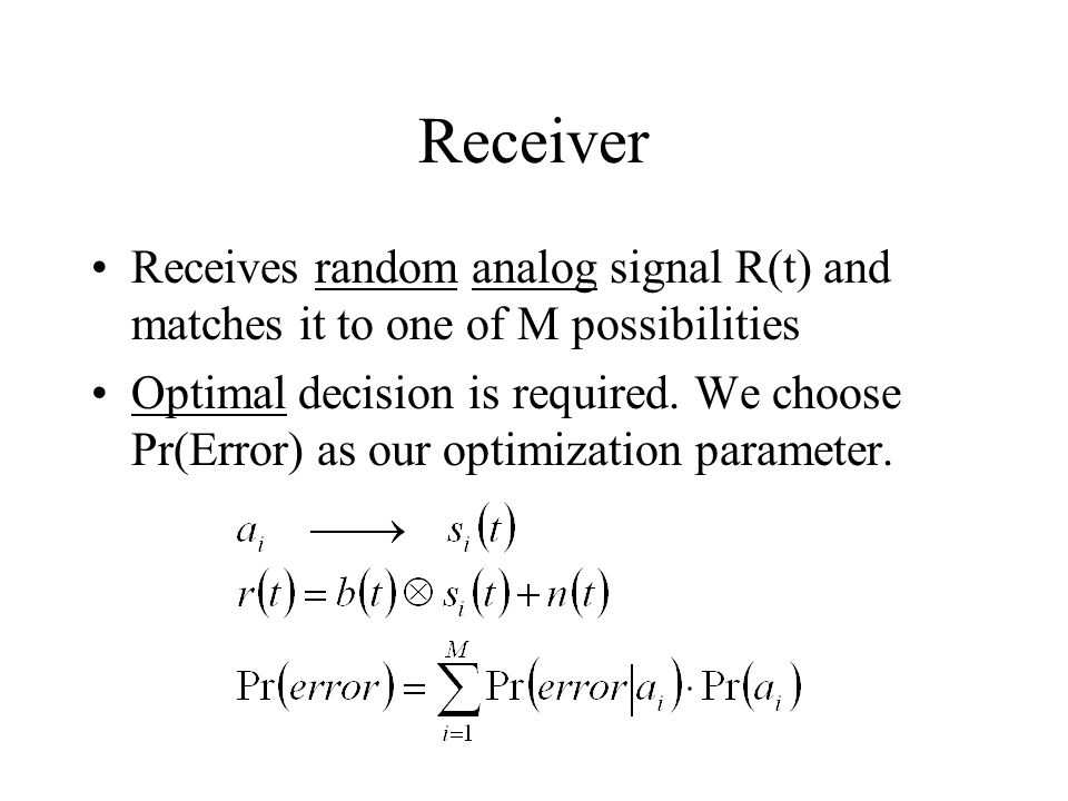 Receiver Receives random analog signal R(t) and matches it to one of M possibilities Optimal decision is required. We choose Pr(Error) as our optimiza