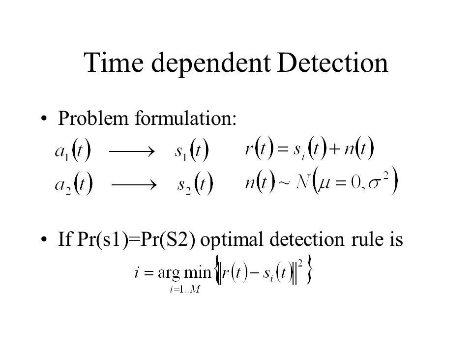 Time dependent Detection Problem formulation: If Pr(s1)=Pr(S2) optimal detection rule is