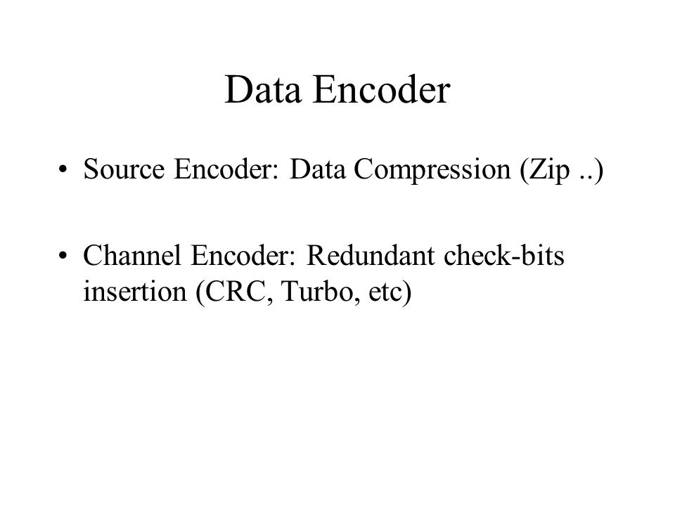 Data Encoder Source Encoder: Data Compression (Zip..) Channel Encoder: Redundant check-bits insertion (CRC, Turbo, etc)