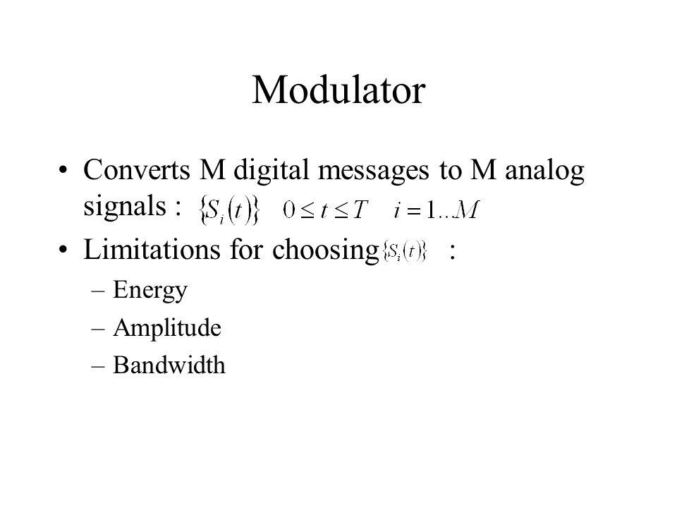 Modulator Converts M digital messages to M analog signals : Limitations for choosing : –Energy –Amplitude –Bandwidth
