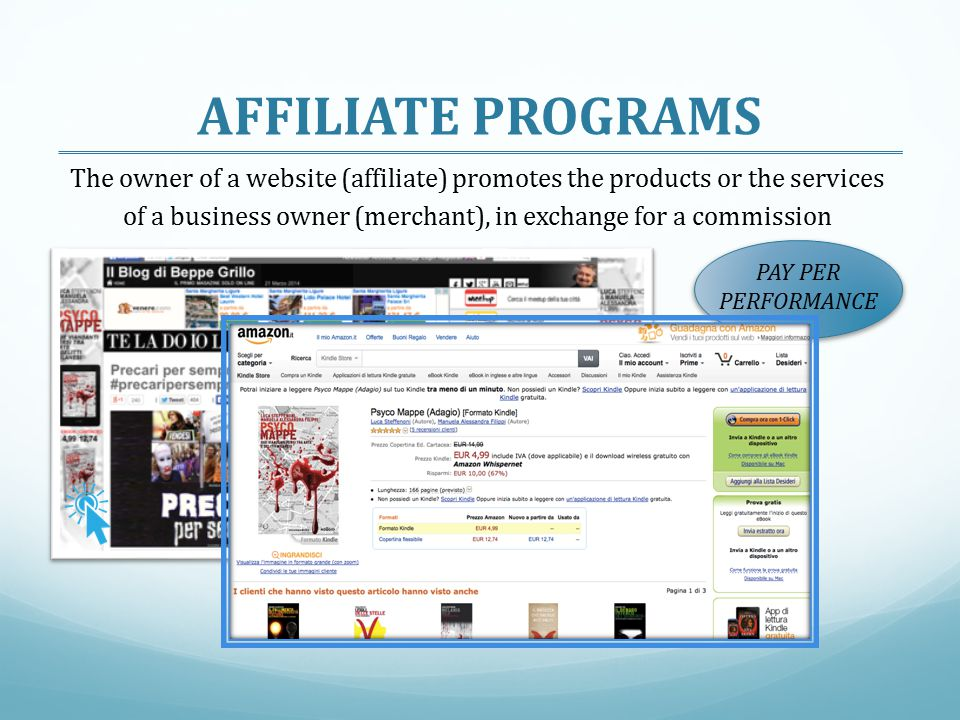 AFFILIATE PROGRAMS The owner of a website (affiliate) promotes the products or the services of a business owner (merchant), in exchange for a commission PAY PER PERFORMANCE