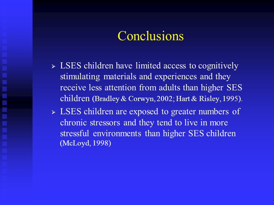Conclusions   LSES children have limited access to cognitively stimulating materials and experiences and they receive less attention from adults than higher SES children (Bradley & Corwyn, 2002; Hart & Risley, 1995).