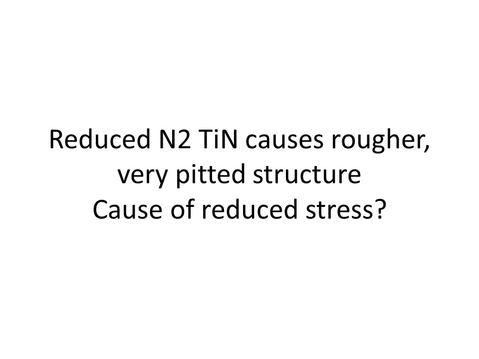 Reduced N2 TiN causes rougher, very pitted structure Cause of reduced stress