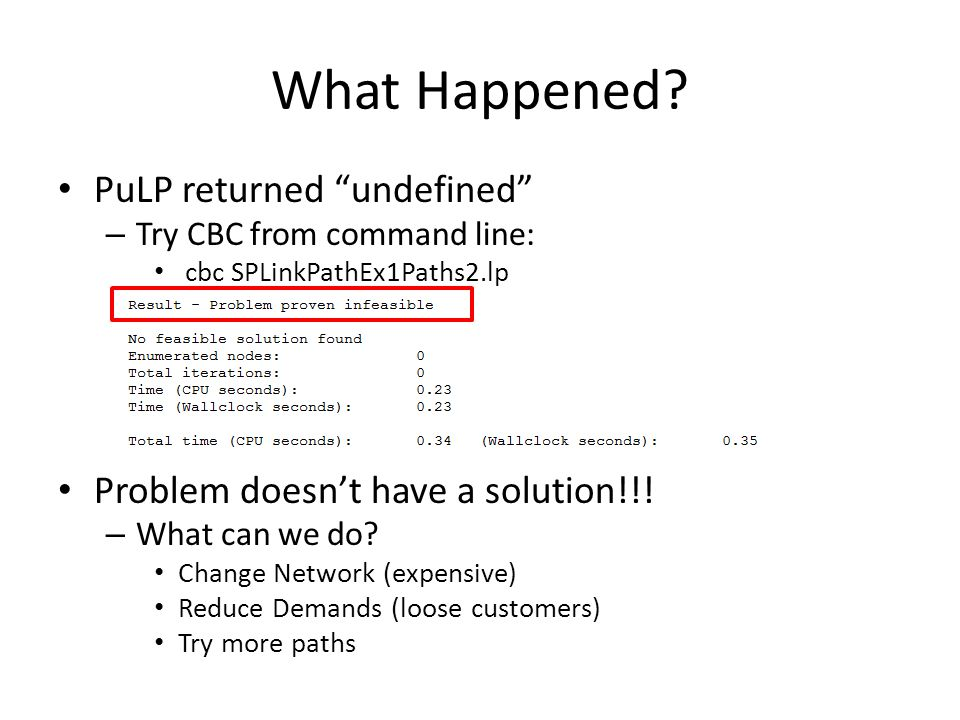 "What Happened? PuLP returned ""undefined"" – Try CBC from command line: cbc SPLinkPathEx1Paths2.lp Problem doesn't have a solution!!! – What can we do?"