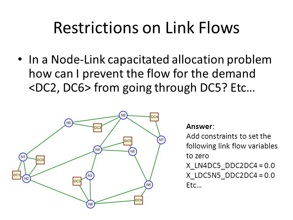 Restrictions on Link Flows In a Node-Link capacitated allocation problem how can I prevent the flow for the demand from going through DC5? Etc… Answer