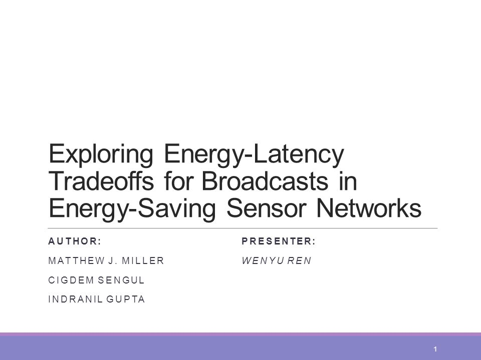 Exploring Energy-Latency Tradeoffs for Broadcasts in Energy-Saving Sensor Networks AUTHOR: MATTHEW J. MILLER CIGDEM SENGUL INDRANIL GUPTA PRESENTER: W