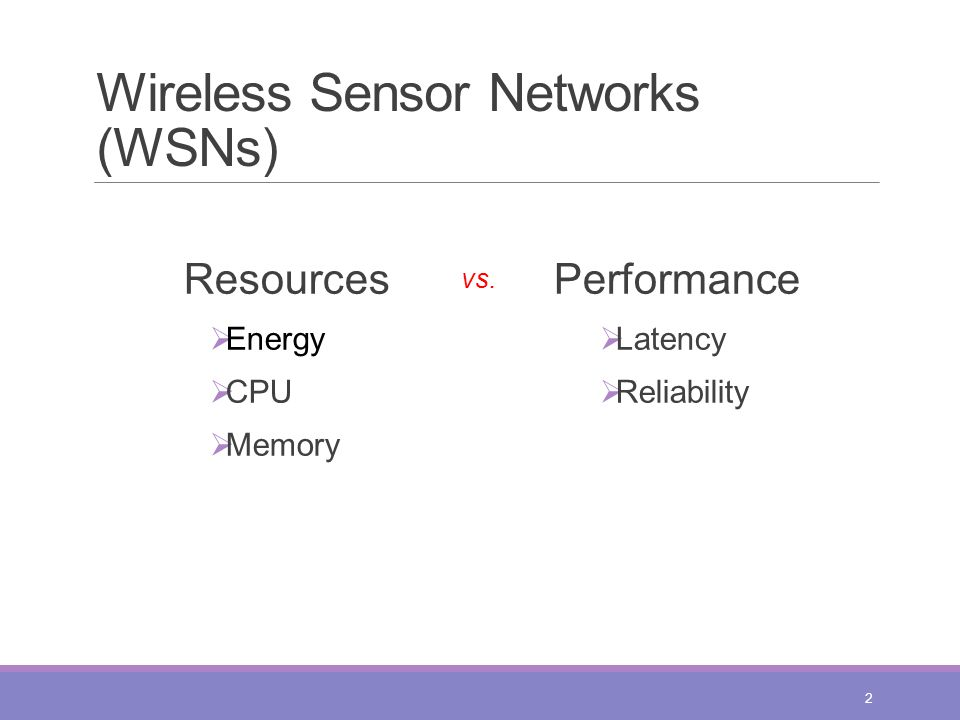 Wireless Sensor Networks (WSNs) Resources  Energy  CPU  Memory 2 vs. Performance  Latency  Reliability