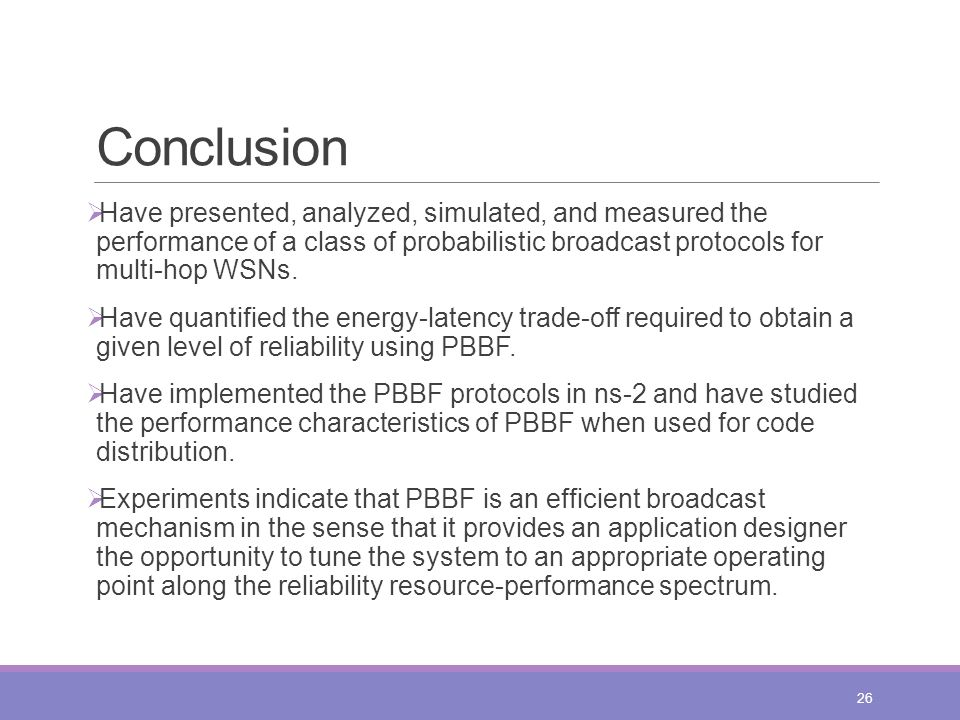 Conclusion  Have presented, analyzed, simulated, and measured the performance of a class of probabilistic broadcast protocols for multi-hop WSNs.  H