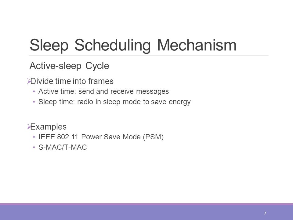 Sleep Scheduling Mechanism Active-sleep Cycle  Divide time into frames Active time: send and receive messages Sleep time: radio in sleep mode to save energy  Examples IEEE 802.11 Power Save Mode (PSM) S-MAC/T-MAC 7