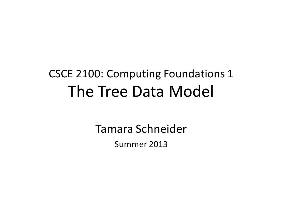CSCE 2100: Computing Foundations 1 The Tree Data Model Tamara Schneider Summer 2013