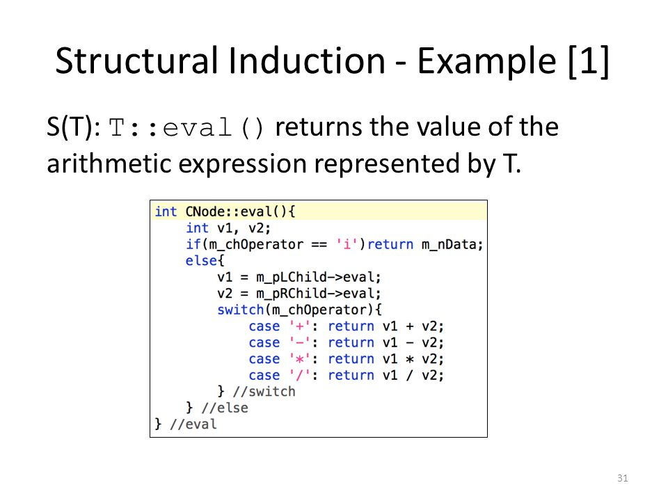 Structural Induction - Example [1] S(T): T::eval() returns the value of the arithmetic expression represented by T. 31