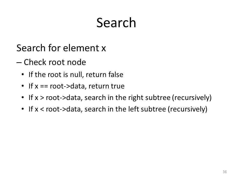 Search Search for element x – Check root node If the root is null, return false If x == root->data, return true If x > root->data, search in the right