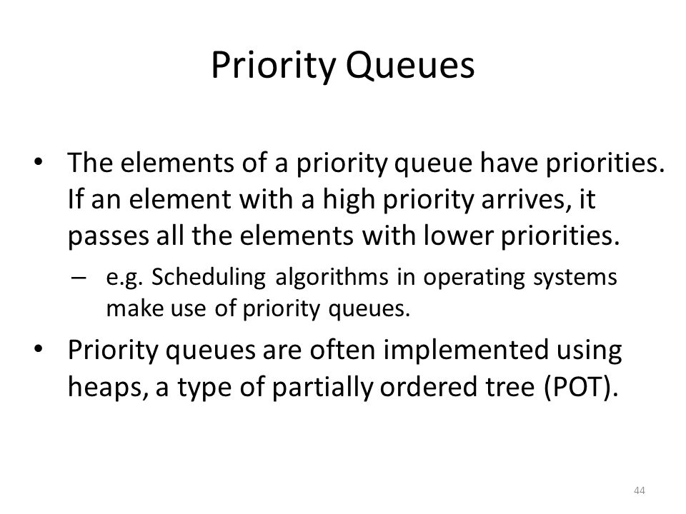 Priority Queues The elements of a priority queue have priorities. If an element with a high priority arrives, it passes all the elements with lower pr