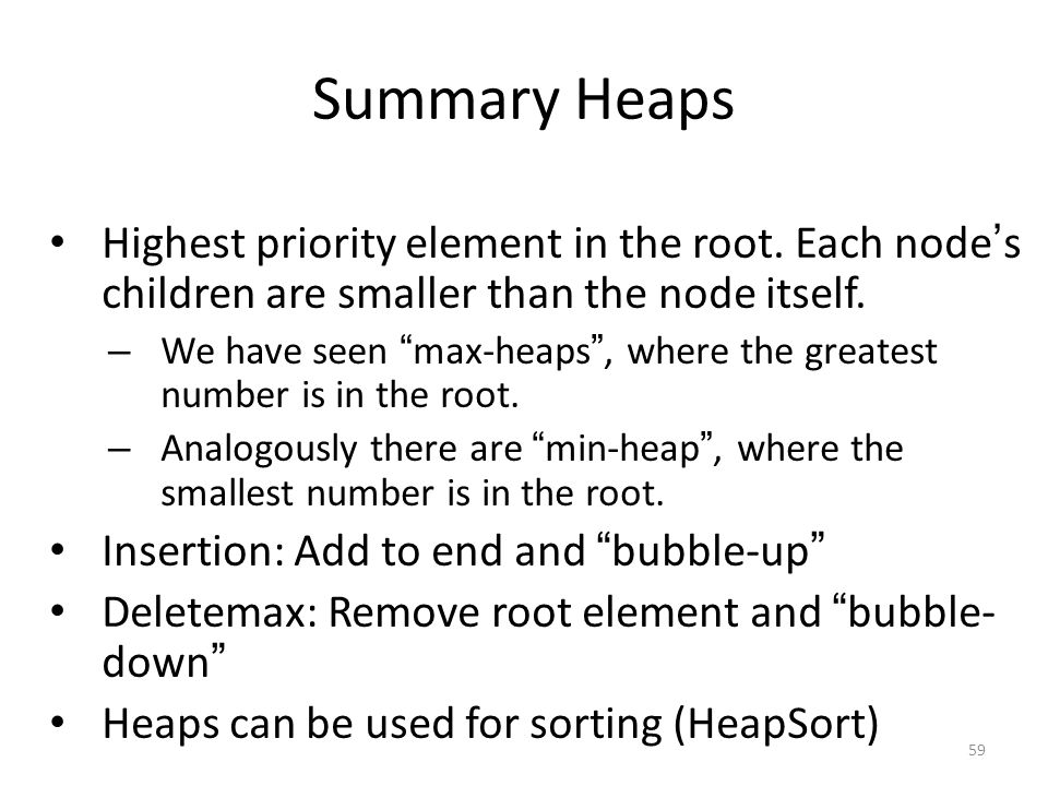 """Summary Heaps Highest priority element in the root. Each node ' s children are smaller than the node itself. – We have seen """" max-heaps """", where the g"""