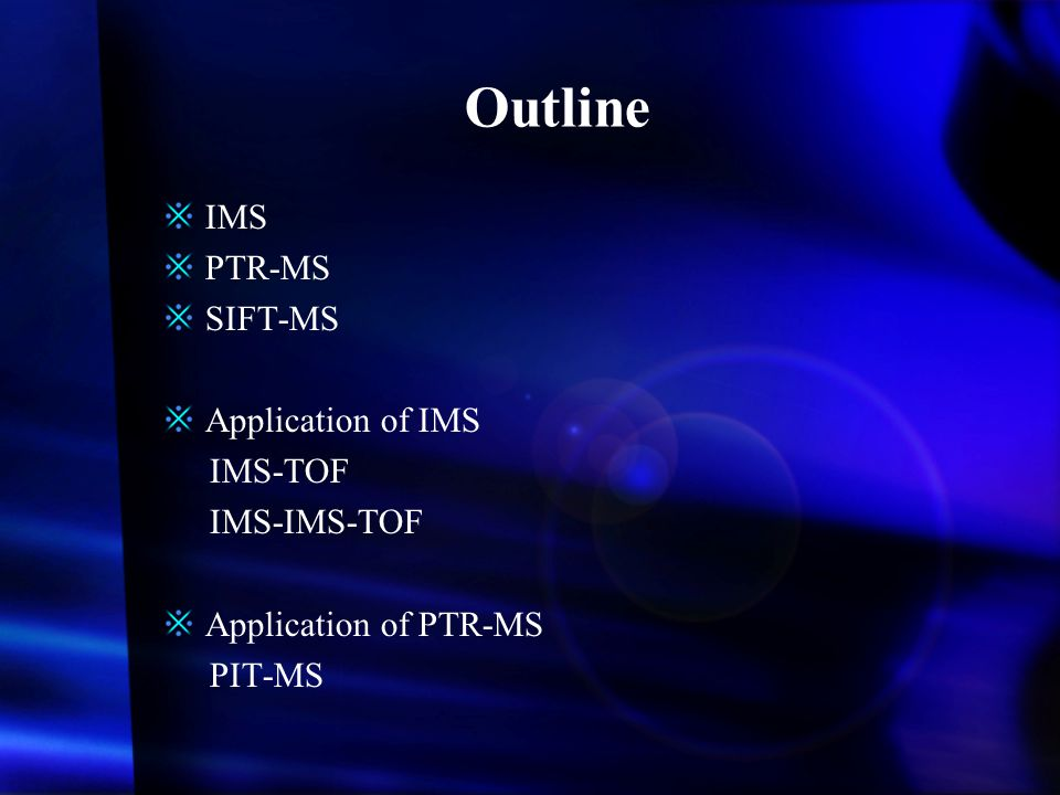Outline IMS PTR-MS SIFT-MS Application of IMS IMS-TOF IMS-IMS-TOF Application of PTR-MS PIT-MS