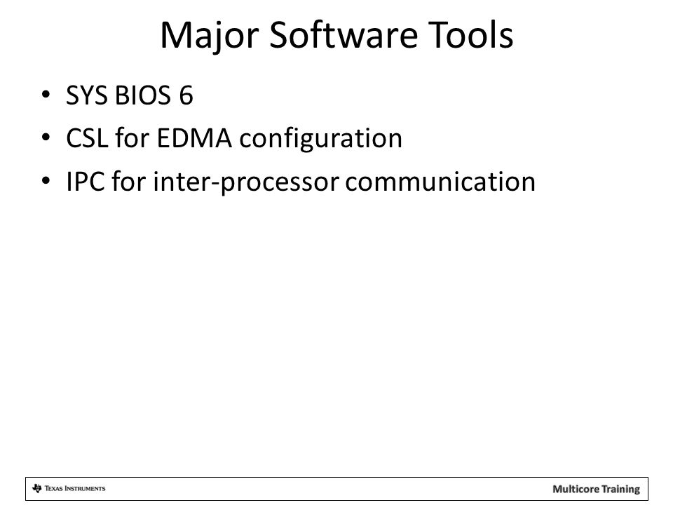Major Software Tools SYS BIOS 6 CSL for EDMA configuration IPC for inter-processor communication