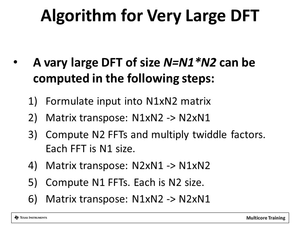 Algorithm for Very Large DFT A vary large DFT of size N=N1*N2 can be computed in the following steps: 1)Formulate input into N1xN2 matrix 2)Matrix transpose: N1xN2 -> N2xN1 3)Compute N2 FFTs and multiply twiddle factors.