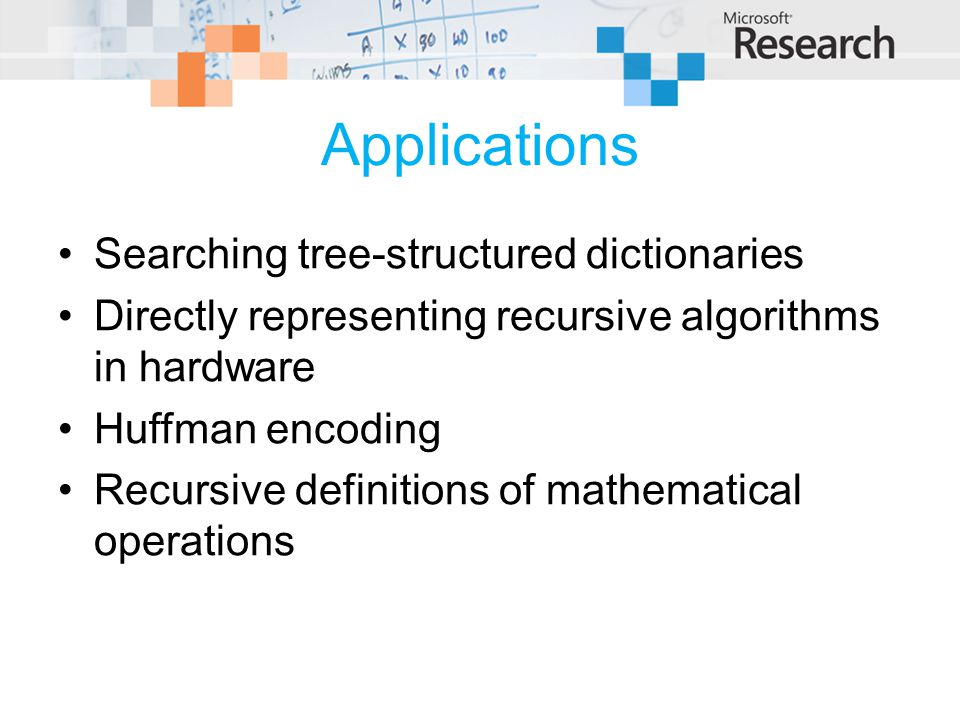 Applications Searching tree-structured dictionaries Directly representing recursive algorithms in hardware Huffman encoding Recursive definitions of mathematical operations