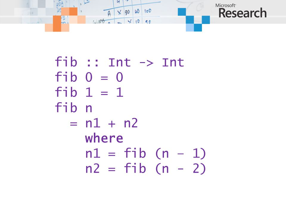 fib :: Int -> Int fib 0 = 0 fib 1 = 1 fib n = n1 + n2 where n1 = fib (n – 1) n2 = fib (n - 2)