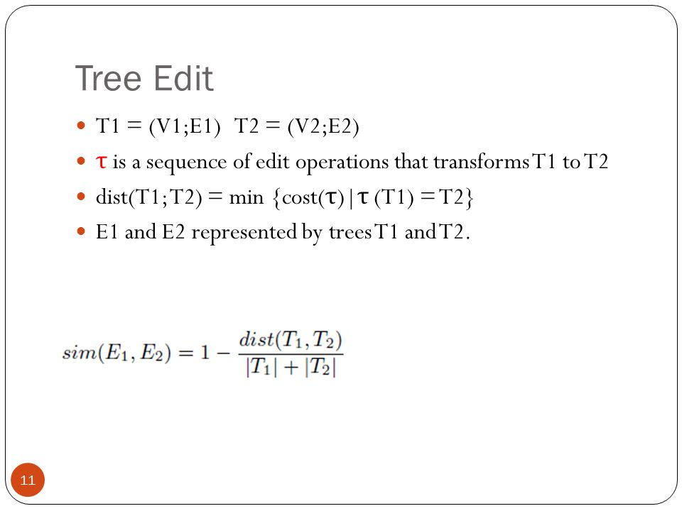 Tree Edit 11 T1 = (V1;E1) T2 = (V2;E2) τ is a sequence of edit operations that transforms T1 to T2 dist(T1; T2) = min {cost( τ )| τ (T1) = T2} E1 and