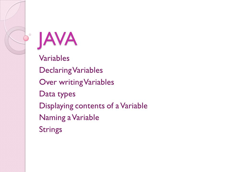 JAVA Variables Declaring Variables Over writing Variables Data types Displaying contents of a Variable Naming a Variable Strings