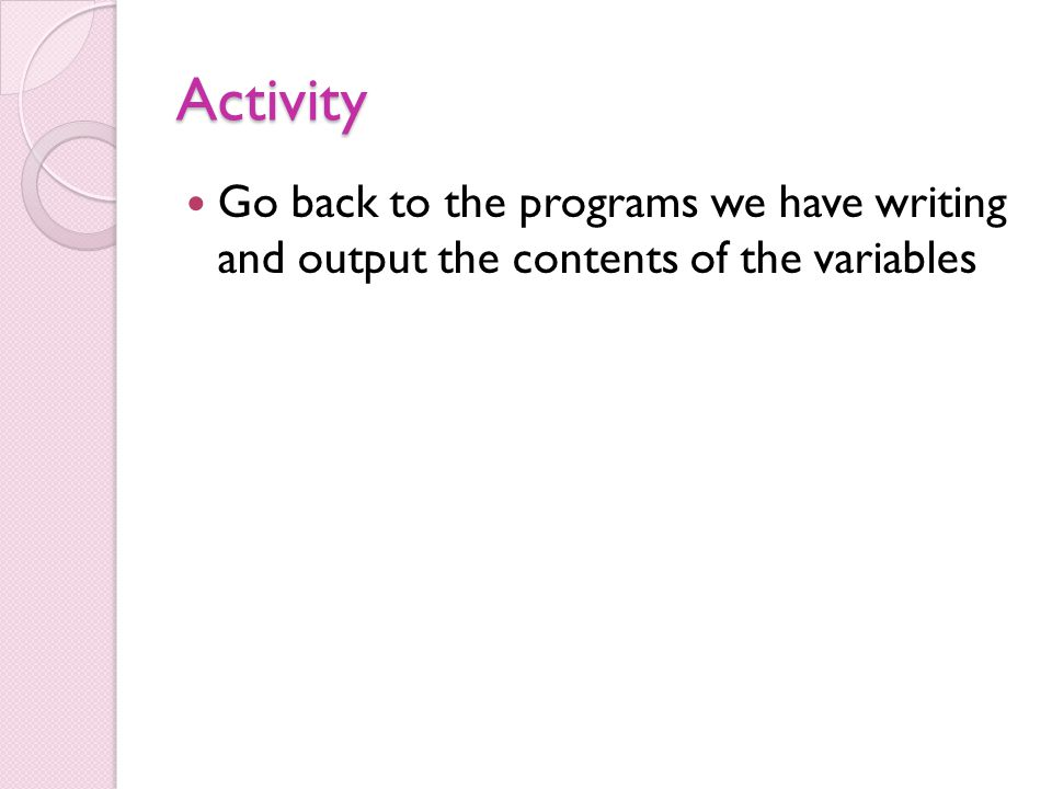 Activity Go back to the programs we have writing and output the contents of the variables