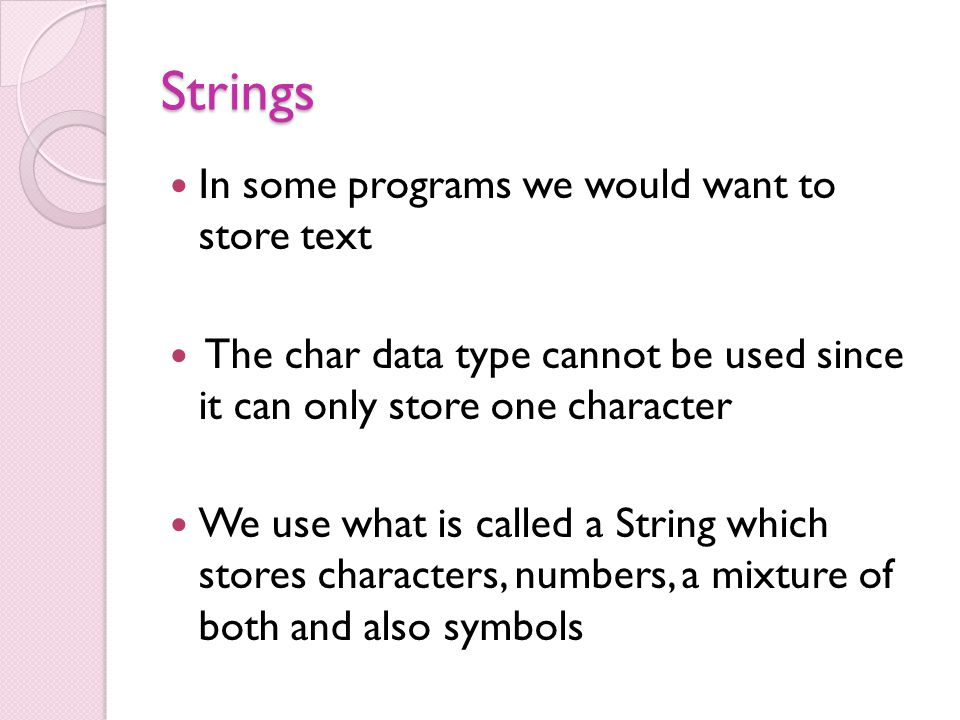 Strings In some programs we would want to store text The char data type cannot be used since it can only store one character We use what is called a String which stores characters, numbers, a mixture of both and also symbols
